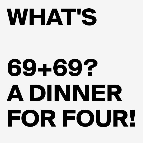 WHAT'S   69+69? A DINNER FOR FOUR!