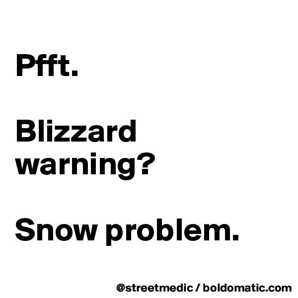 Pfft.  Blizzard warning?  Snow problem.