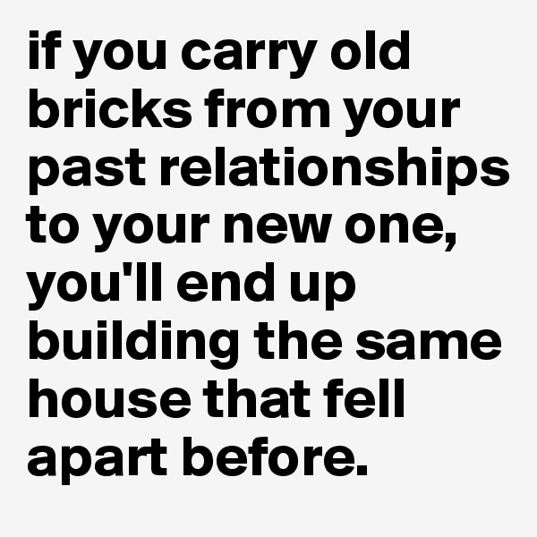if you carry old bricks from your past relationships to your new one, you'll end up building the same house that fell apart before.