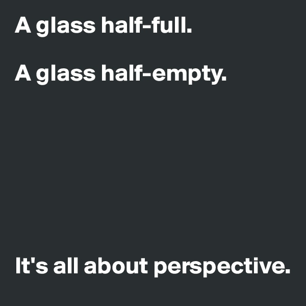 A glass half-full.  A glass half-empty.        It's all about perspective.
