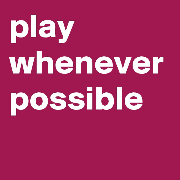 play whenever possible
