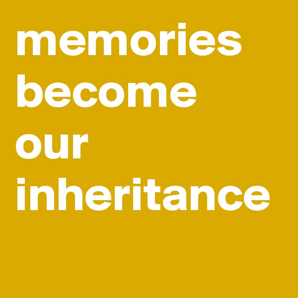 memories become our inheritance