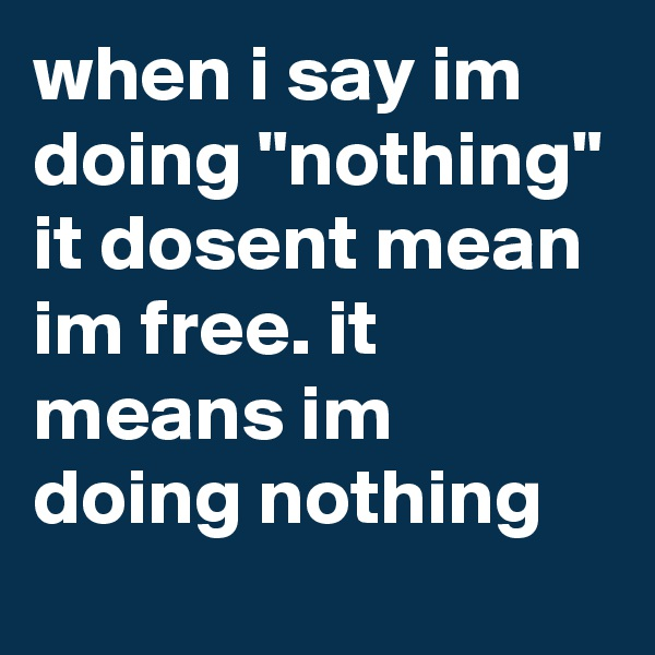 """when i say im doing """"nothing"""" it dosent mean im free. it means im doing nothing"""