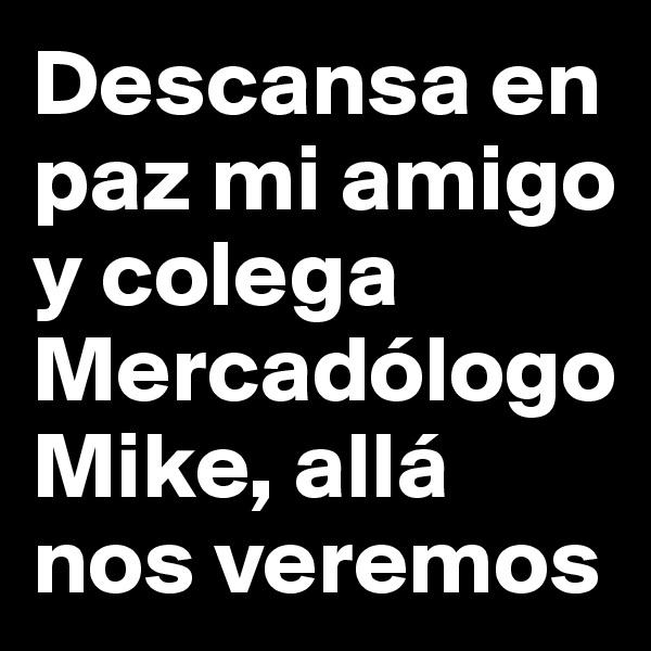 Descansa en paz mi amigo y colega Mercadólogo Mike, allá nos veremos