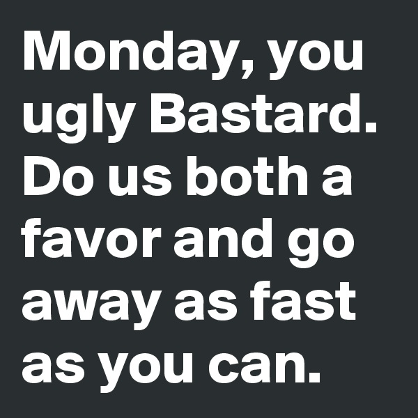 Monday, you ugly Bastard. Do us both a favor and go away as fast as you can.