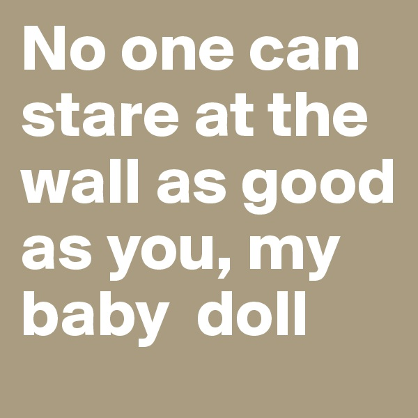 No one can stare at the wall as good as you, my baby  doll