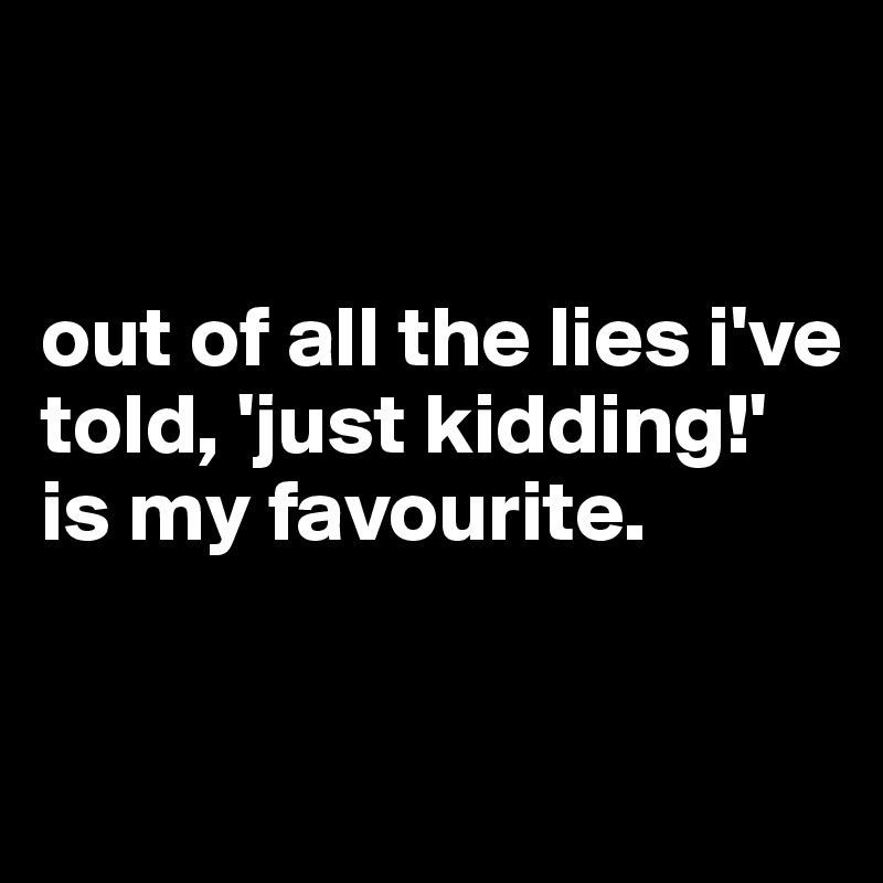 out of all the lies i've told, 'just kidding!' is my favourite.