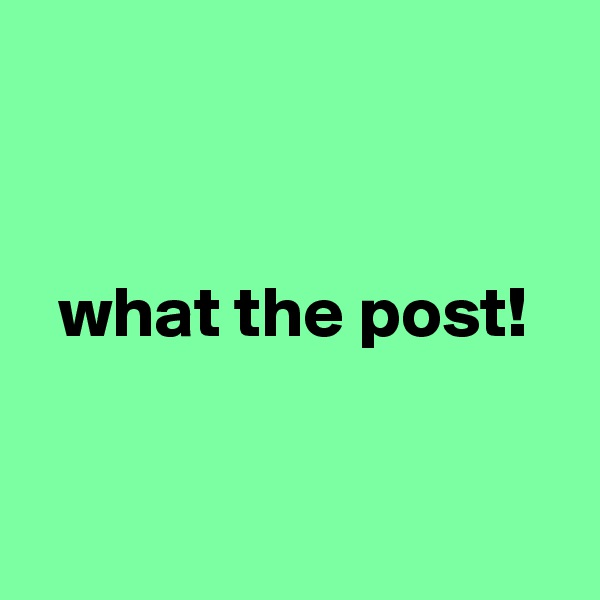 what the post!