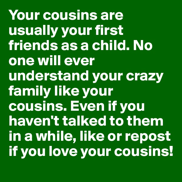 Your cousins are usually your first friends as a child. No one will ever understand your crazy family like your cousins. Even if you haven't talked to them in a while, like or repost if you love your cousins!