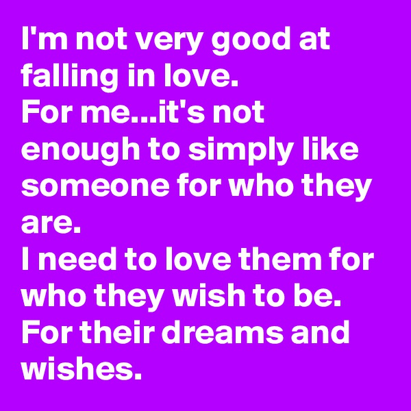 I'm not very good at falling in love. For me...it's not enough to simply like someone for who they are. I need to love them for who they wish to be. For their dreams and wishes.