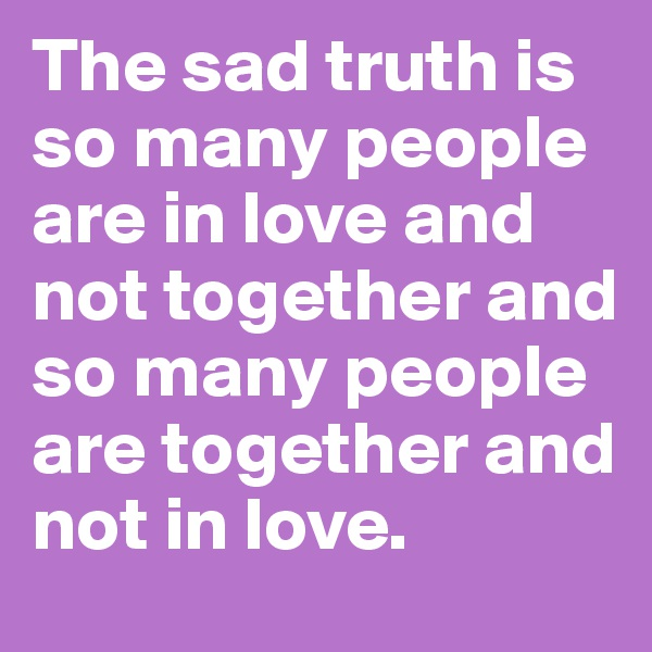 The sad truth is so many people are in love and not together and so many people are together and not in love.