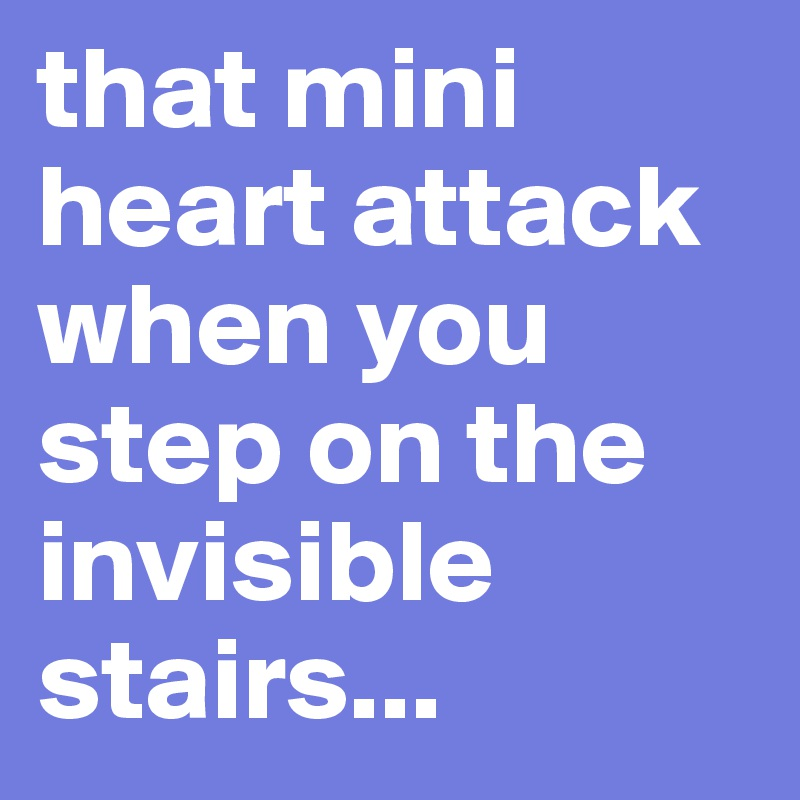 that mini heart attack when you step on the invisible stairs...