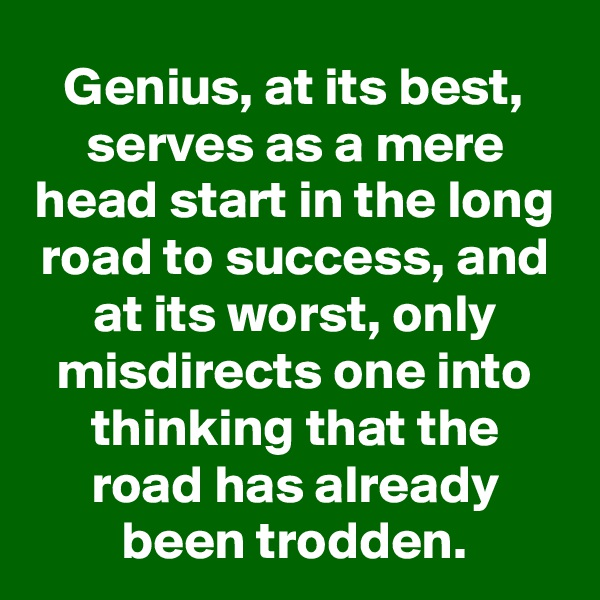 Genius, at its best, serves as a mere head start in the long road to success, and at its worst, only misdirects one into thinking that the road has already been trodden.
