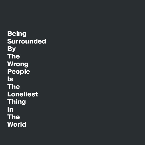 Being Surrounded By The Wrong People Is The Loneliest Thing In The World