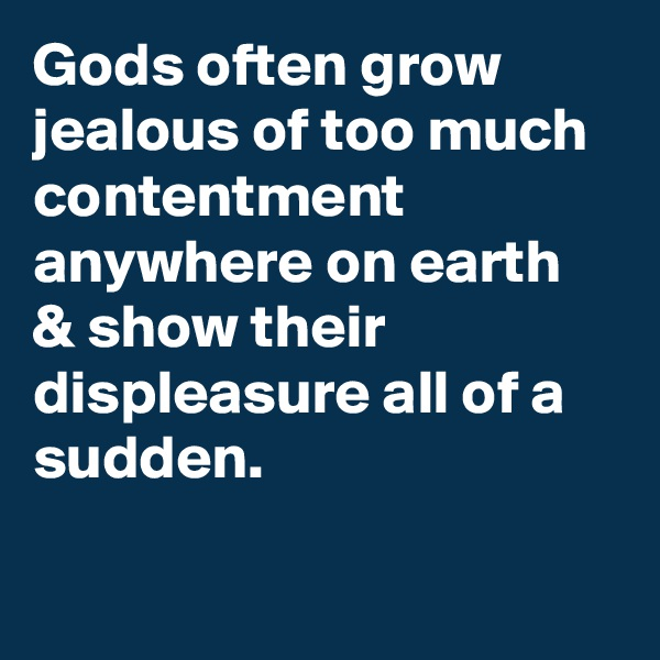 Gods often grow jealous of too much contentment anywhere on earth & show their displeasure all of a sudden.