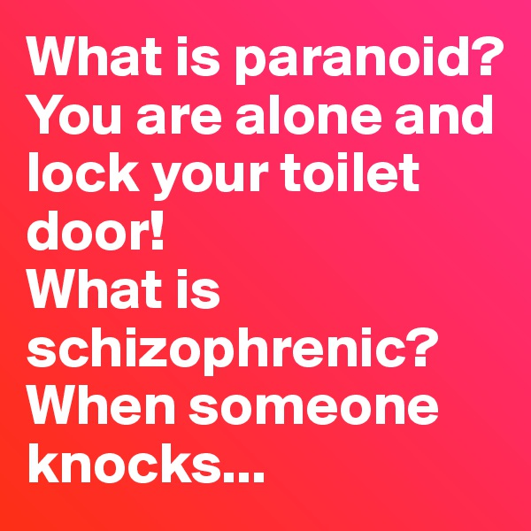 What is paranoid?  You are alone and lock your toilet door! What is schizophrenic?  When someone knocks...