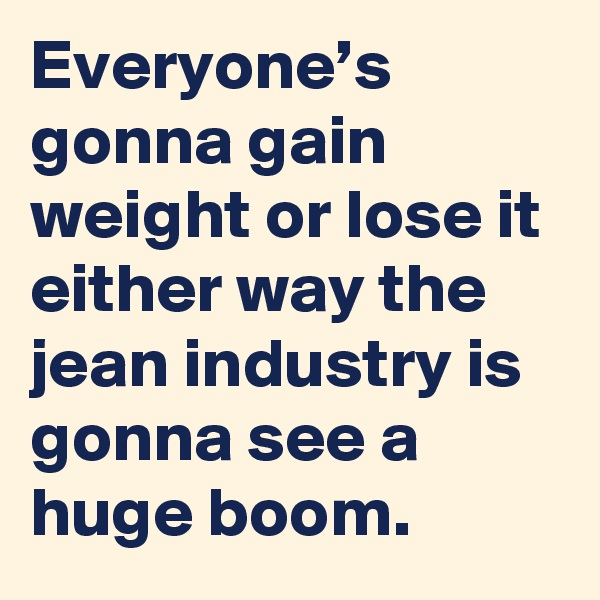 Everyone's gonna gain weight or lose it either way the jean industry is gonna see a huge boom.