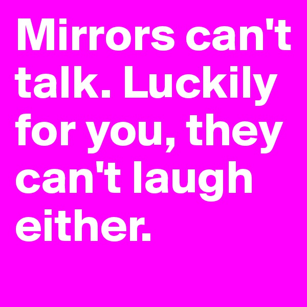 Mirrors can't talk. Luckily for you, they can't laugh either.