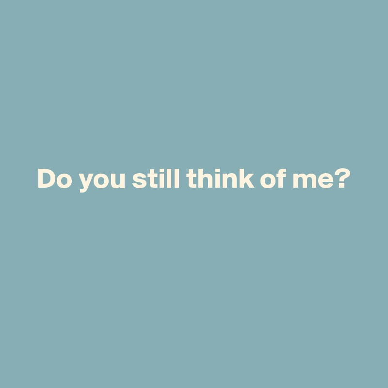 Do you still think of me?
