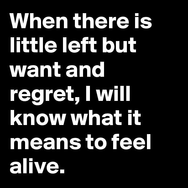 When there is little left but want and regret, I will know what it means to feel alive.