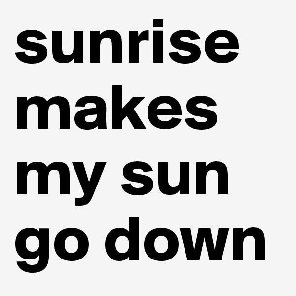 sunrise makes my sun go down