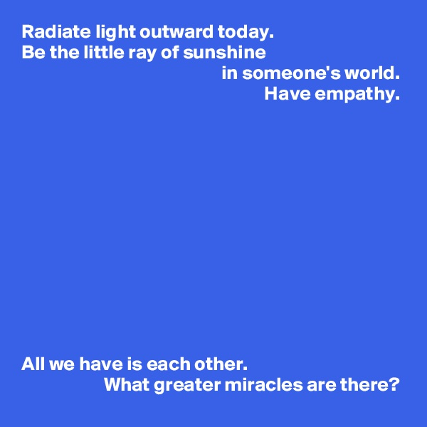 Radiate light outward today.  Be the little ray of sunshine                                                     in someone's world.                                                               Have empathy.             All we have is each other.                      What greater miracles are there?