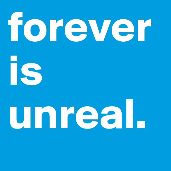forever is unreal.