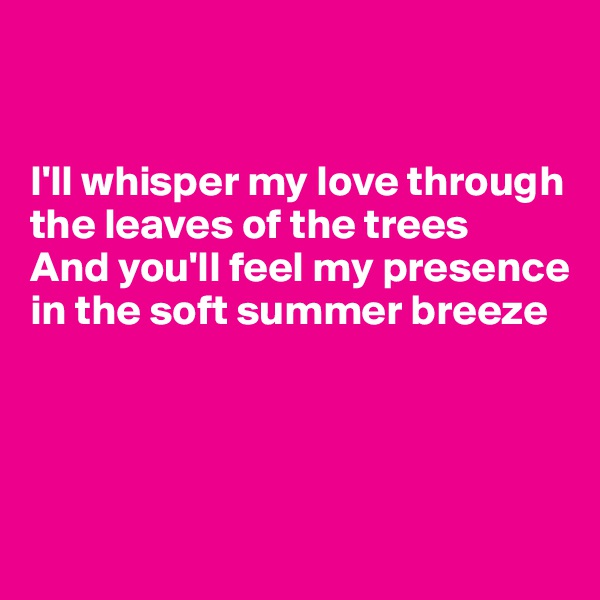 I'll whisper my love through the leaves of the trees And you'll feel my presence in the soft summer breeze