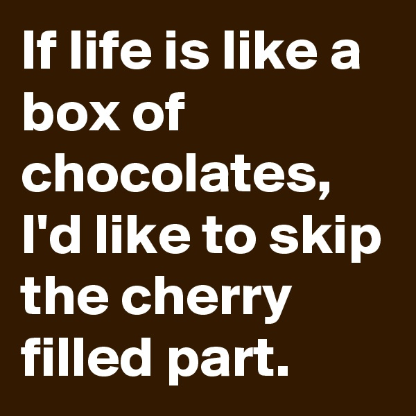 If life is like a box of chocolates, I'd like to skip the cherry filled part.