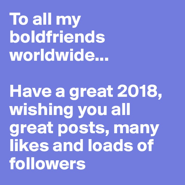 To all my boldfriends worldwide...   Have a great 2018, wishing you all great posts, many likes and loads of followers