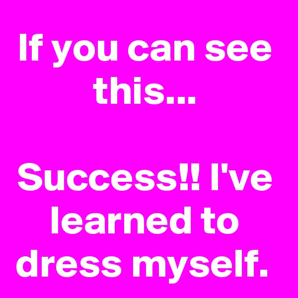 If you can see this...  Success!! I've learned to dress myself.