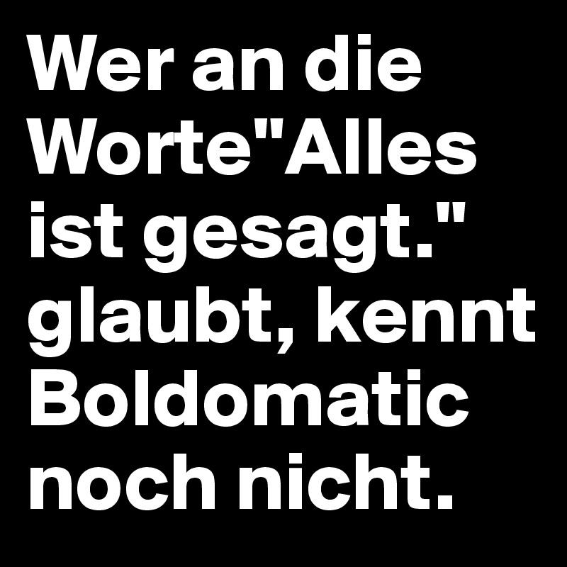 """Wer an die Worte""""Alles ist gesagt."""" glaubt, kennt Boldomatic noch nicht."""