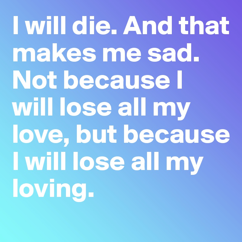 I will die. And that makes me sad. Not because I will lose all my love, but because I will lose all my loving.
