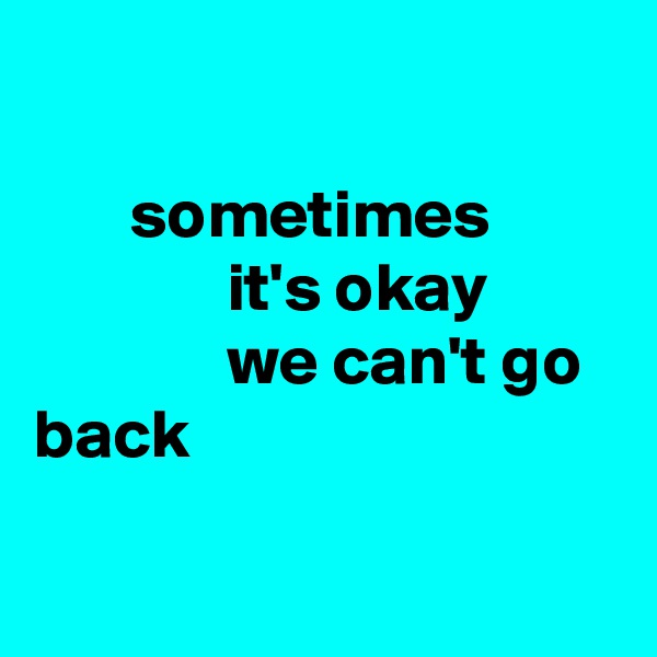 sometimes               it's okay               we can't go back