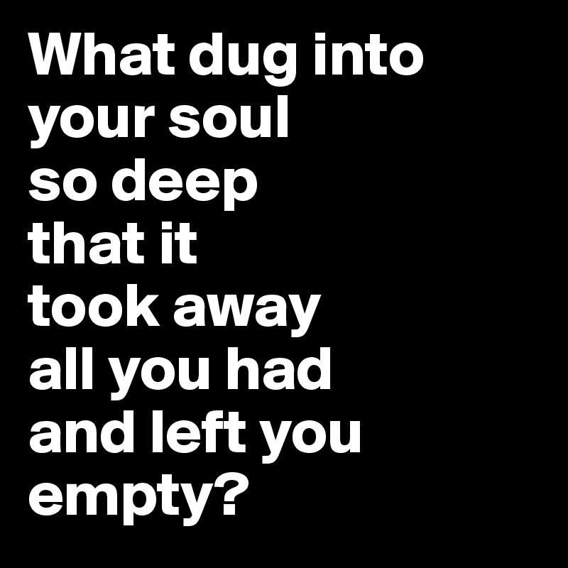 What dug into your soul  so deep  that it  took away  all you had  and left you empty?