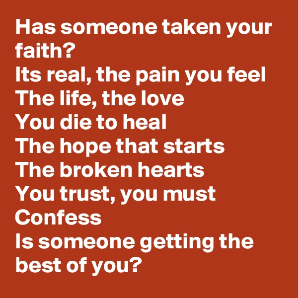 Has someone taken your faith? Its real, the pain you feel The life, the love You die to heal The hope that starts The broken hearts You trust, you must Confess Is someone getting the best of you?