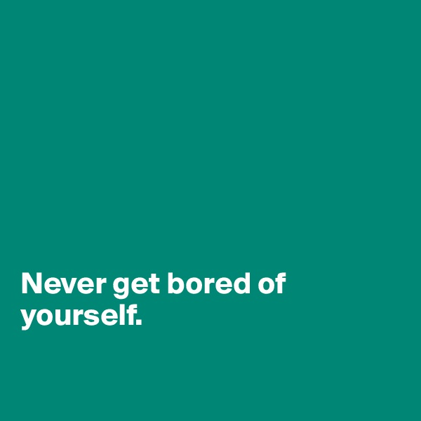 Never get bored of yourself.