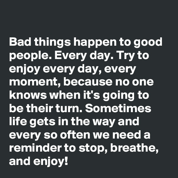 Bad things happen to good people. Every day. Try to enjoy every day, every moment, because no one knows when it's going to be their turn. Sometimes life gets in the way and every so often we need a reminder to stop, breathe, and enjoy!