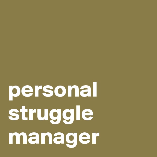 personal struggle manager
