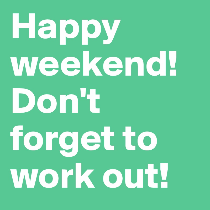 Happy weekend! Don't forget to work out!