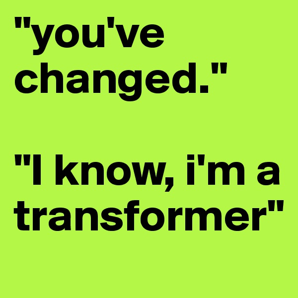 """you've changed.""   ""I know, i'm a transformer"""