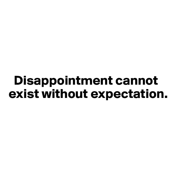 Disappointment cannot    exist without expectation.