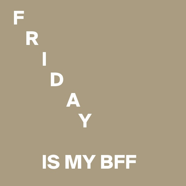 F     R          I           D               A                  Y                IS MY BFF