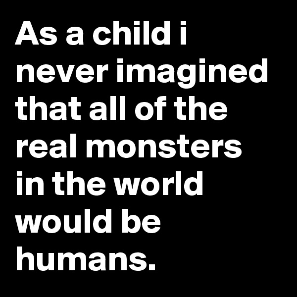 As a child i never imagined that all of the real monsters in the world would be humans.