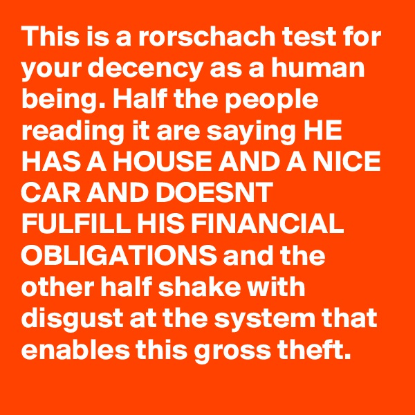 This is a rorschach test for your decency as a human being. Half the people reading it are saying HE HAS A HOUSE AND A NICE CAR AND DOESNT FULFILL HIS FINANCIAL OBLIGATIONS and the other half shake with disgust at the system that enables this gross theft.
