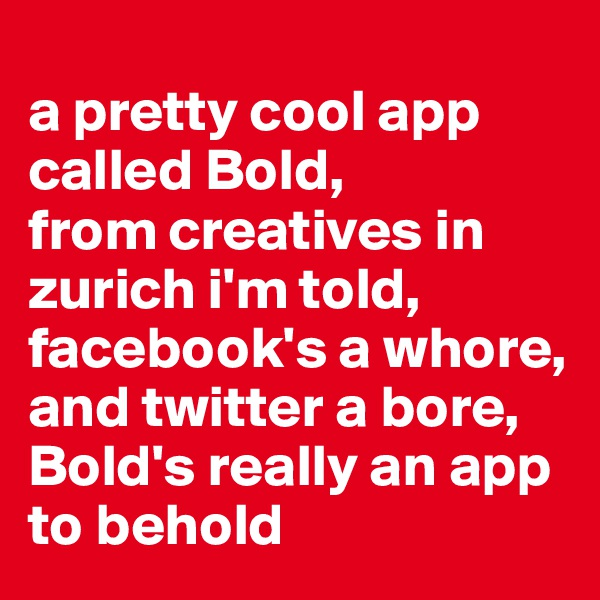 a pretty cool app called Bold,  from creatives in zurich i'm told,  facebook's a whore,  and twitter a bore,  Bold's really an app to behold