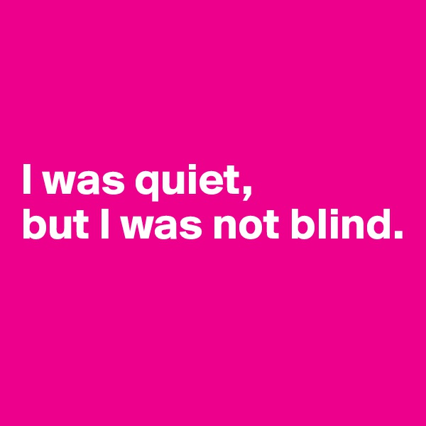I was quiet, but I was not blind.