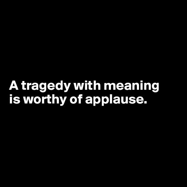 A tragedy with meaning  is worthy of applause.