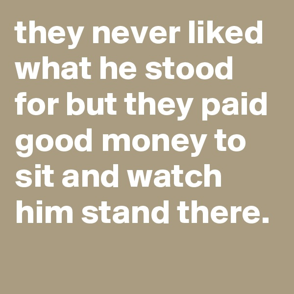 they never liked what he stood for but they paid good money to sit and watch him stand there.