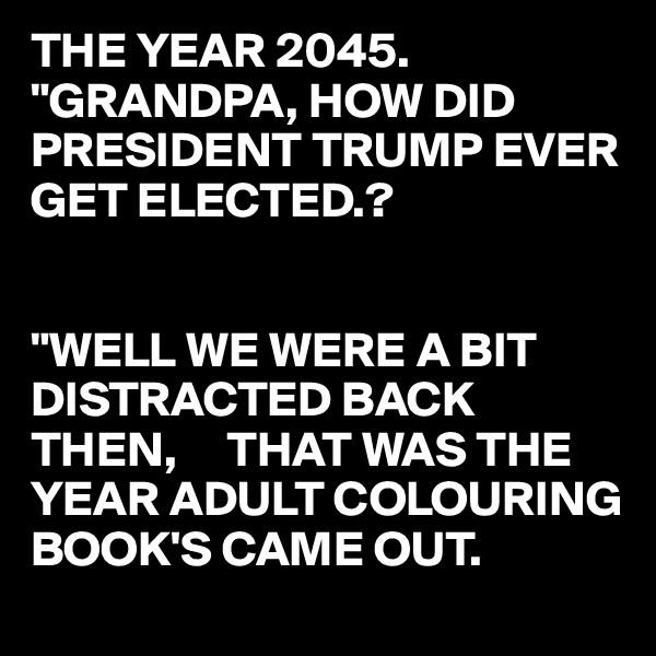 """THE YEAR 2045. """"GRANDPA, HOW DID PRESIDENT TRUMP EVER GET ELECTED.?   """"WELL WE WERE A BIT DISTRACTED BACK THEN,     THAT WAS THE YEAR ADULT COLOURING BOOK'S CAME OUT."""